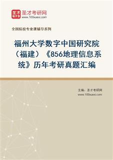 福州大学数字中国研究院(福建)《856地理信息系统》历年考研真题汇编