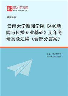云南大学人文学院440新闻与传播专业基础[专业硕士]历年考研真题汇编(含部分答案)