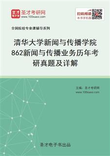 清华大学新闻与传播学院《862新闻与传播业务》历年考研真题及详解