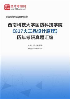 西南科技大学国防科技学院《817火工品设计原理》历年考研真题汇编