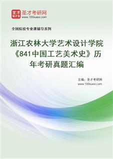 浙江农林大学艺术设计学院、人文·茶文化学院841中国工艺美术史历年考研真题汇编