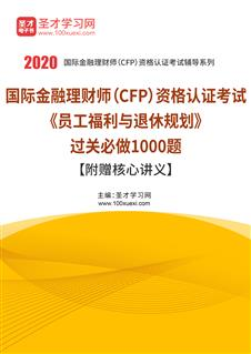 2020年国际金融理财师(CFP)资格认证考试《员工福利与退休规划》过关必做1000题【附赠核心讲义】