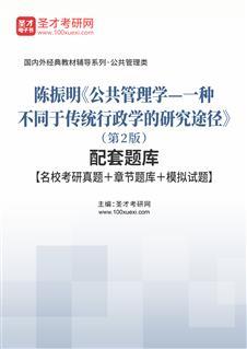 陈振明《公共管理学—一种不同于传统行政学的研究途径》(第2版)配套题库【名校考研真题+章节题库+模拟试题】