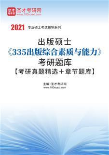 2021年出版硕士《335出版综合素质与能力》考研题库【考研真题精选+章节题库】
