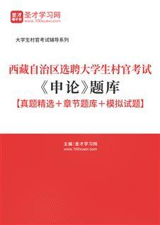 2020年西藏自治区选聘大学生村官考试《申论》题库【真题精选+章节题库+模拟试题】