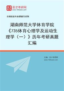 湖南师范大学体育学院735 《专业基础》综合(运动生理学(一)+体育心理学)历年考研真题汇编