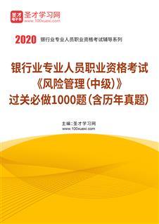 2019年下半年银行业专业人员职业资格考试《风险管理(中级)》过关必做1000题(含历年真题)