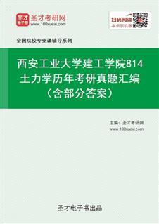 西安工业大学建工学院《814土力学》历年考研真题汇编(含部分答案)