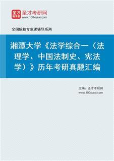 湘潭大学709法学综合一(法理学、中国法制史、宪法学)历年考研真题汇编