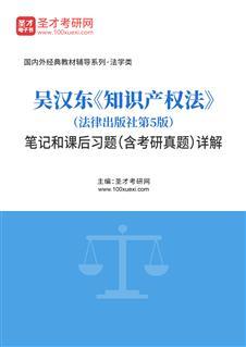 吴汉东《知识产权法》(法律出版社第5版)笔记和课后习题(含考研真题)详解