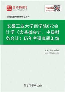 安徽工业大学商学院872会计学(含基础会计、中级财务会计)历年考研真题汇编