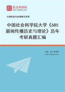 中国社会科学院研究生院新闻学与传播学系685新闻传播历史与理论历年考研真题汇编