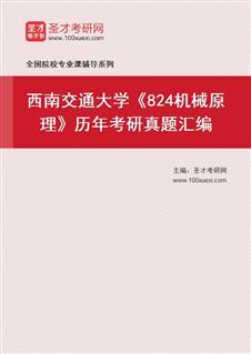 西南交通大学机械工程学院824机械原理历年考研真题汇编