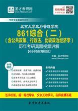北京大学政府管理学院《861综合(二)》(含公共政策、行政法、比较政治经济学)历年考研真题视频讲解【6小时高清视频】