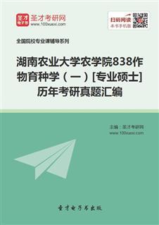 湖南农业大学农学院838作物育种学(一)[专业硕士]历年考研真题汇编
