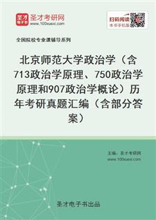 北京师范大学政治学(含713政治学原理、750政治学原理和907政治学概论)历年考研真题汇编(含部分答案)