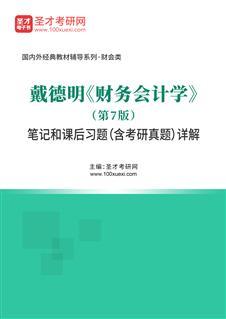 戴德明《财务会计学》(第7版)笔记和课后习题(含考研真题)详解