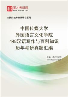 中国传媒大学外国语言文化学院《448汉语写作与百科知识》历年考研真题汇编