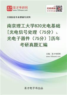南京理工大学《820光电基础》[光电信号处理(75分)、光电子器件(75分)]历年考研真题汇编
