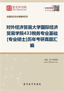 对外经济贸易大学国际经济贸易学院433税务专业基础[专业硕士]历年考研真题汇编
