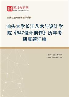 汕头大学长江艺术与设计学院《847设计创作》[专业硕士]历年考研真题汇编