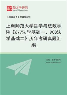 上海师范大学哲学与法政学院《677法学基础一、908法学基础二》历年考研真题汇编