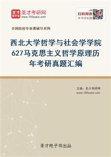 西北大学哲学与社会学学院627马克思主义哲学原理历年考研真题汇编