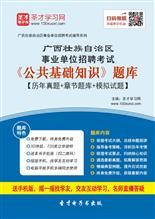 2018年广西壮族自治区事业单位招聘考试《公共基础知识》题库【历年真题+章节题库+模拟试题】