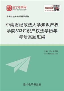 中南财经政法大学知识产权学院《833知识产权法学》历年考研真题汇编