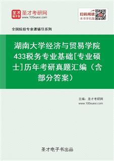 湖南大学经济与贸易学院《433税务专业基础》[专业硕士]历年考研真题汇编(含部分答案)