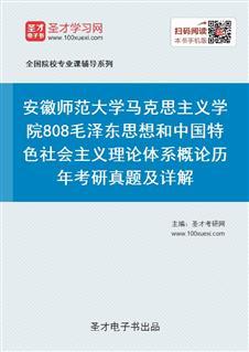 安徽师范大学马克思主义学院808毛泽东思想和中国特色社会主义理论体系概论历年考研真题及详解
