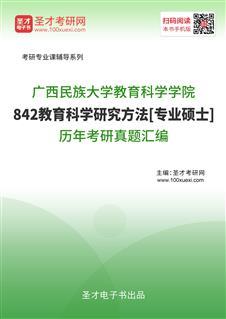 广西民族大学教育科学学院《842教育科学研究方法》[专业硕士]历年考研真题汇编