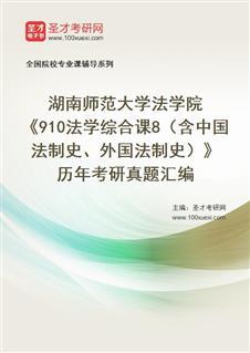 湖南师范大学法学院《910法学综合课8(含中国法制史、外国法制史)》历年考研真题汇编