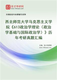 西北师范大学马克思主义学院613政治学理论(政治学基础与国际政治学)历年考研真题汇编