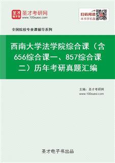 西南大学法学院综合课(含656综合课一、857综合课二)历年考研真题汇编