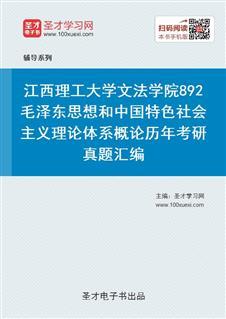 江西理工大学文法学院892毛泽东思想和中国特色社会主义理论体系概论历年考研真题汇编