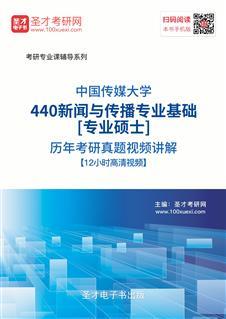 中国传媒大学440新闻与传播专业基础[专业硕士]历年考研真题视频讲解【12小时高清视频】