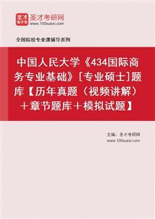 2017年中国人民大学434国际商务专业基础[专业硕士]题库【历年真题(视频讲解)+章节题库+模拟试题】