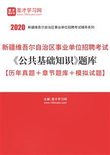 2020年新疆维吾尔自治区事业单位招聘考试《公共基础知识》题库【历年真题+章节题库+模拟试题】