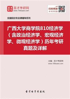 广西大学商学院810经济学(含政治经济学、宏观经济学、微观经济学)历年考研真题及详解