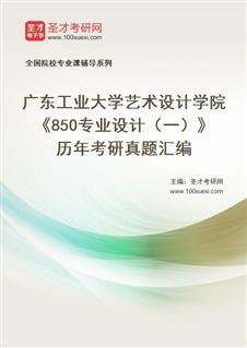 广东工业大学艺术设计学院《850专业设计(一)》历年考研真题汇编