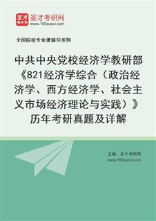 中共中央党校经济学教研部《821经济学综合(政治经济学、西方经济学、社会主义市场经济理论与实践)》历年考研真题及详解