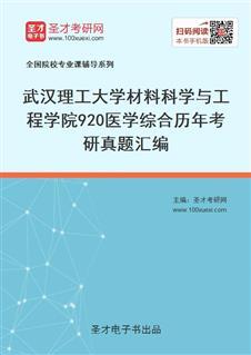 武汉理工大学材料科学与工程学院920医学综合历年考研真题汇编
