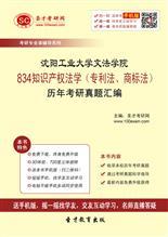 沈阳工业大学文法学院834知识产权法学(专利法、商标法)历年考研真题汇编