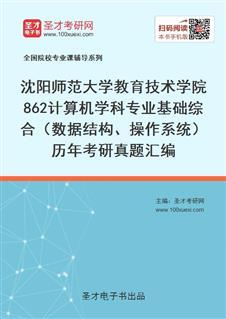 沈阳师范大学教育技术学院862计算机学科专业基础综合(数据结构、操作系统)历年考研真题汇编