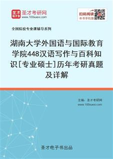 湖南大学外国语与国际教育学院448汉语写作与百科知识[专业硕士]历年考研威廉希尔|体育投注及详解