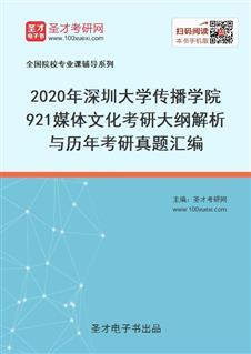 2021年深圳大学传播学院921媒体文化考研大纲解析与历年考研真题汇编