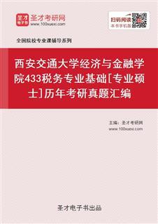 西安交通大学经济与金融学院《433税务专业基础》[专业硕士]历年考研真题汇编