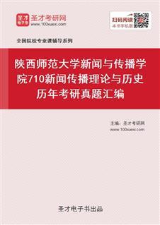 陕西师范大学新闻与传播学院《710新闻传播理论与历史》历年考研真题汇编