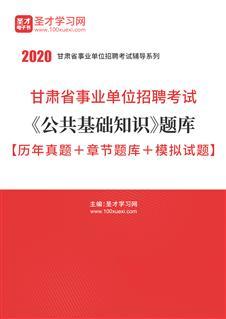2020年甘肃省事业单位招聘考试《公共基础知识》题库【历年真题+章节题库+模拟试题】
